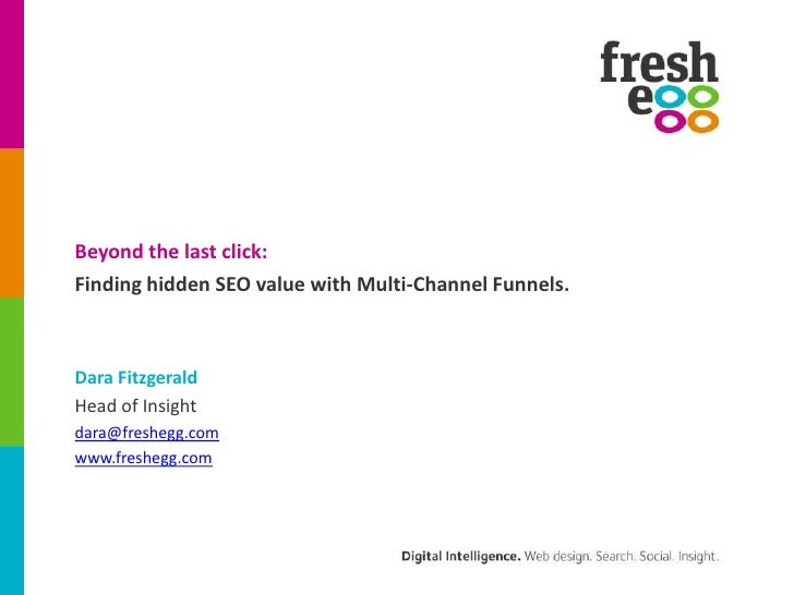 Beyond the last click:<br />Finding hidden SEO value with Multi-Channel Funnels.<br />Dara Fitzgerald<br />Head of Insight...