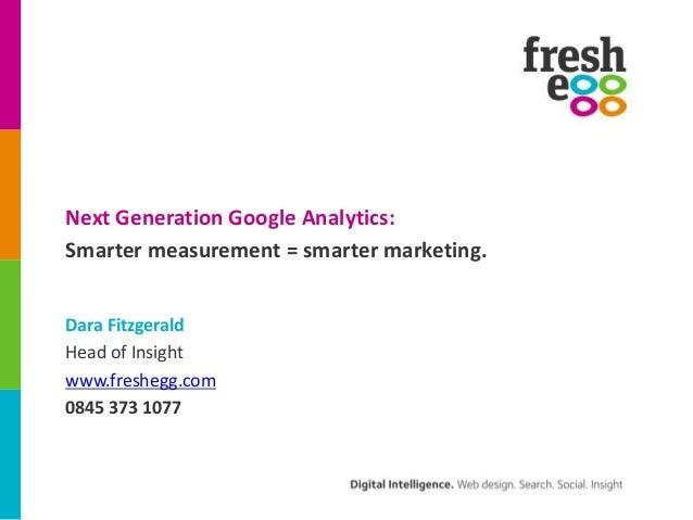 Next Generation Google Analytics: Smarter measurement = smarter marketing. Dara Fitzgerald Head of Insight www.freshegg.co...