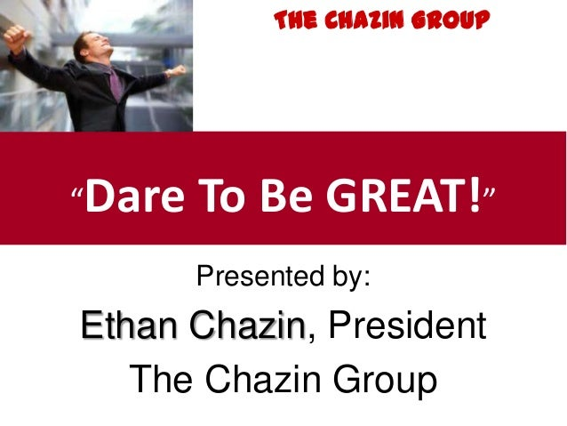 """Presented by:Ethan Chazin, PresidentThe Chazin Group""""Dare To Be GREAT!""""The Chazin Group"""