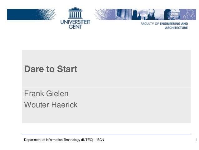 Dare to Start Frank Gielen Wouter Haerick Department of Information Technology (INTEC) - IBCN 1