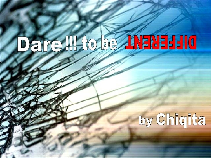 Dare to be DIFFERENT by Chiqita !!!