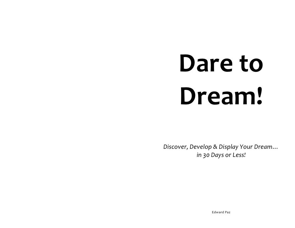 Dare to      Dream! Discover, Develop & Display Your Dream…             in 30 Days or Less!                     Edward Paz