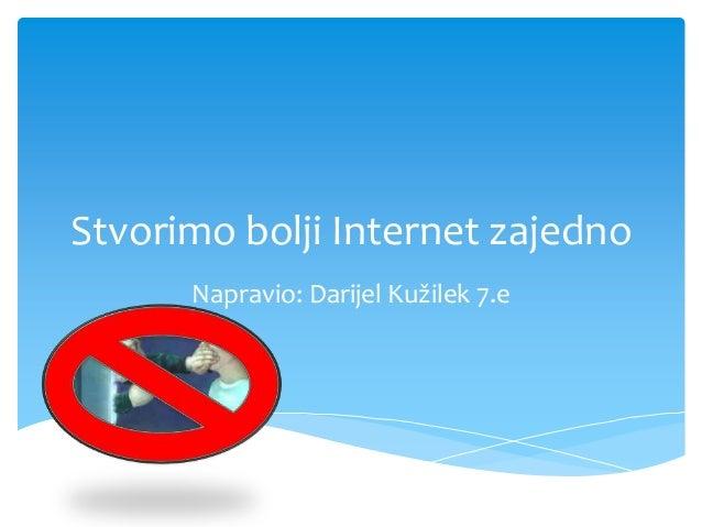 Stvorimo bolji Internet zajedno Napravio: Darijel Kužilek 7.e