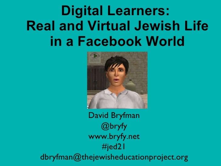 Digital Learners:  Real and Virtual Jewish Life in a Facebook World David Bryfman @bryfy www.bryfy.net #jed21 [email_addre...