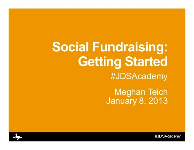 Social Fundraising:    Getting Started         #JDSAcademy          Meghan Teich        January 8, 2013                   ...