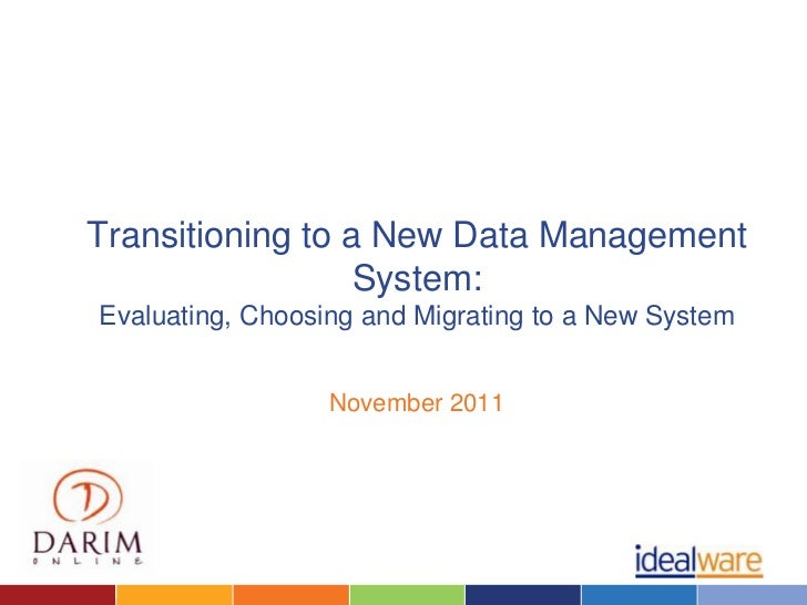Transitioning to a New Data Management                  System:Evaluating, Choosing and Migrating to a New System         ...