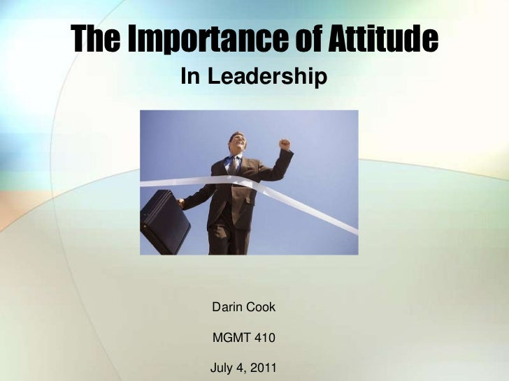 The Importance of Attitude<br />In Leadership<br />Darin Cook<br />MGMT 410<br />July 4, 2011<br />