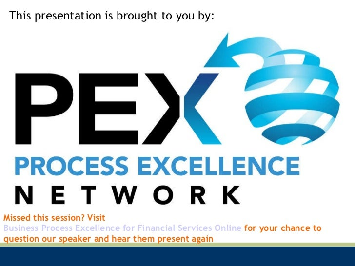 This presentation is brought to you by: Missed this session? Visit  Business Process Excellence for Financial Services Onl...