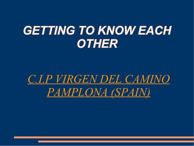 GETTING TO KNOW EACH OTHER C.I.P VIRGEN DEL CAMINO PAMPLONA (SPAIN)