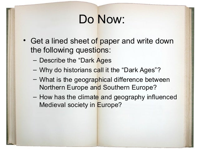 """Do Now: • Get a lined sheet of paper and write down the following questions: – Describe the """"Dark Ages – Why do historians..."""