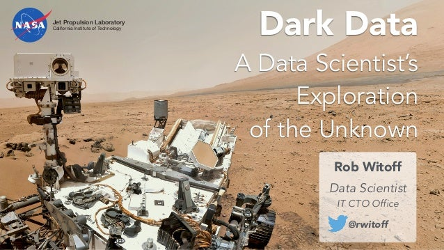 Dark Data A Data Scientist's Exploration of the Unknown Rob Witoff ! Data Scientist IT CTO Office @rwitoff Jet Propulsion ...