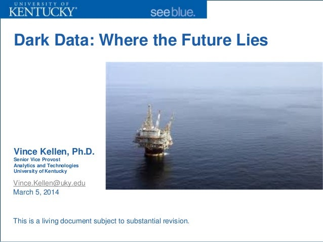Dark Data: Where the Future Lies Vince Kellen, Ph.D. Senior Vice Provost Analytics and Technologies University of Kentucky...