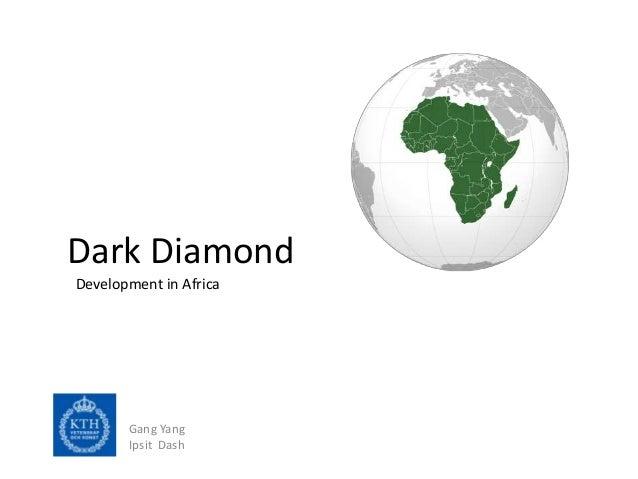 Dark DiamondDevelopment in Africa       Gang Yang       Ipsit Dash