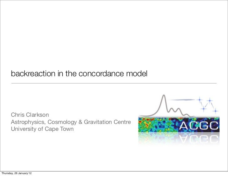 backreaction in the concordance model       Chris Clarkson       Astrophysics, Cosmology & Gravitation Centre       Univer...