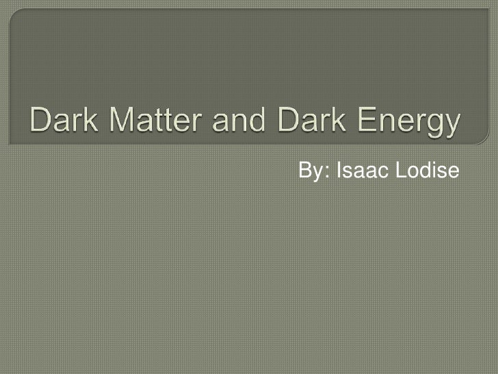 Dark Matter and Dark Energy<br />By: Isaac Lodise<br />