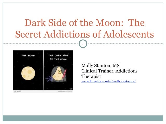 1 Dark Side of the Moon: The Secret Addictions of Adolescents Molly Stanton, MS Clinical Trainer, Addictions Therapist www...