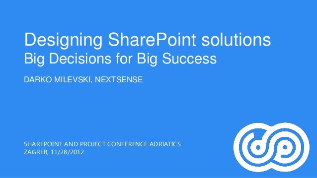 Designing SharePoint solutionsBig Decisions for Big SuccessDARKO MILEVSKI, NEXTSENSESHAREPOINT AND PROJECT CONFERENCE ADRI...