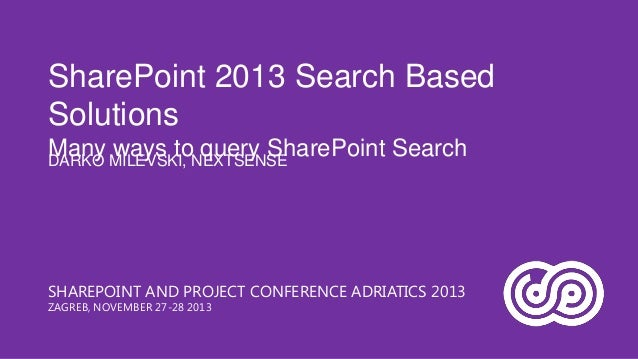 SharePoint 2013 Search Based Solutions Many MILEVSKI, NEXTSENSE ways to query SharePoint Search DARKO  SHAREPOINT AND PROJ...