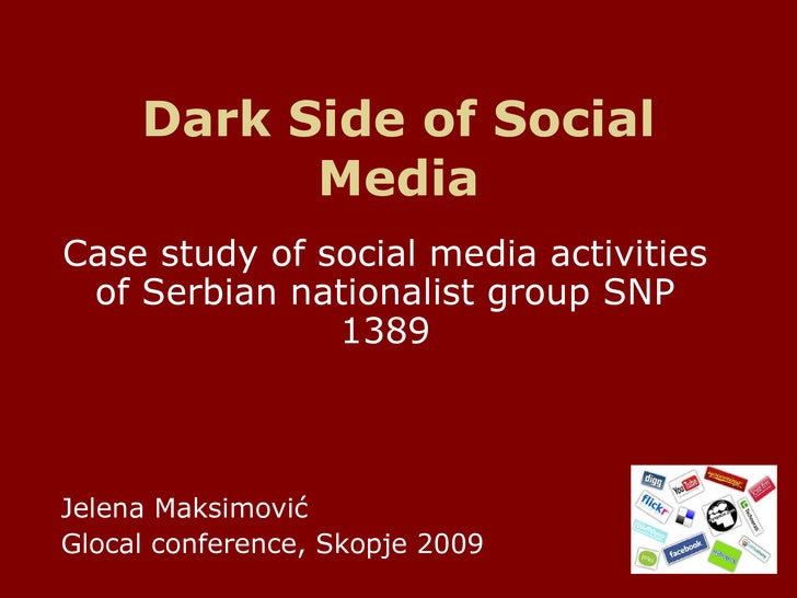 Dark Side of Social Media Case study of social media activities of Serbian nationalist group  SNP 1389 Jelena Maksimovi ć ...
