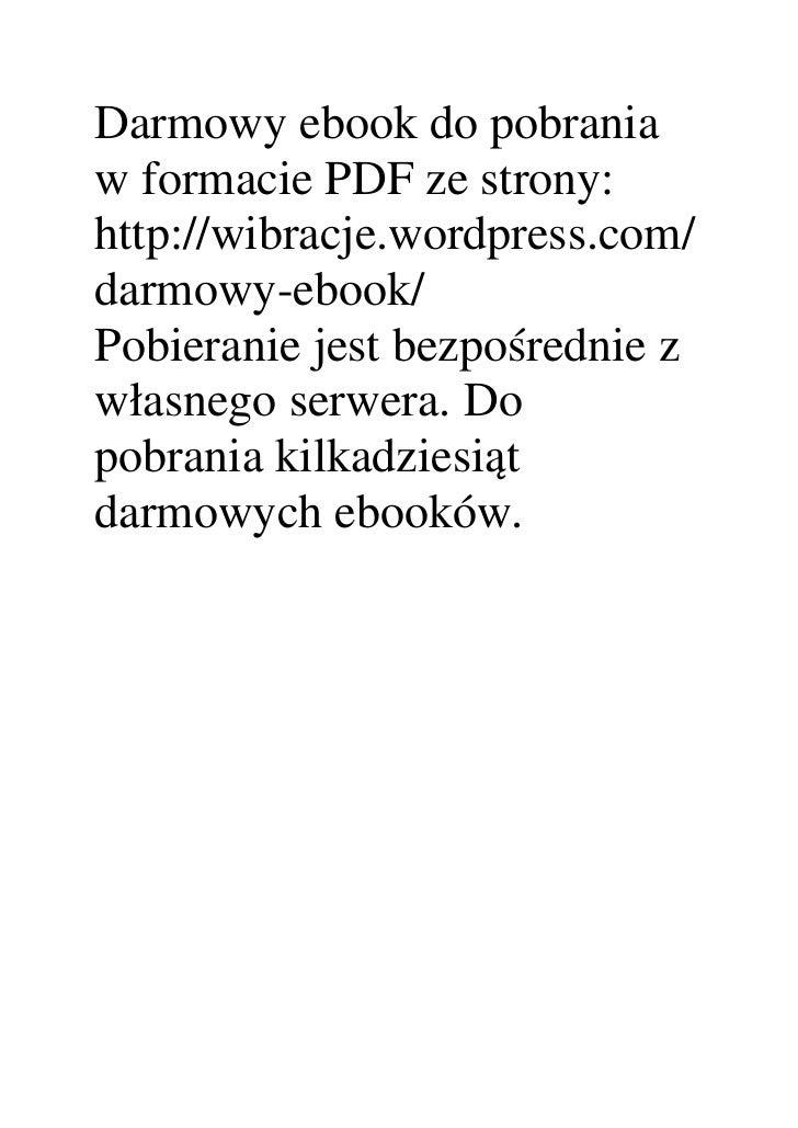 Darmowy ebook do pobrania w formacie PDF ze strony: http://wibracje.wordpress.com/ darmowy-ebook/ Pobieranie jest bezpośre...