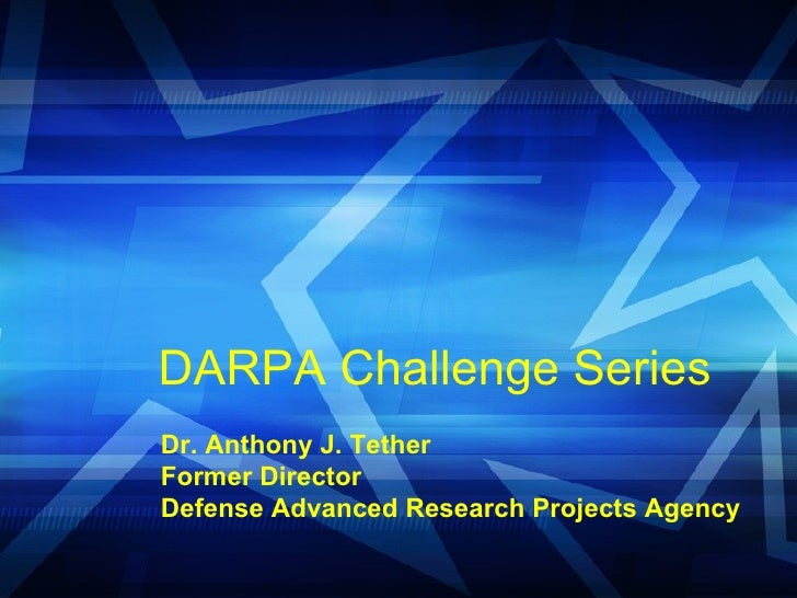 DARPA Challenge Series  Dr. Anthony J. Tether Former Director Defense Advanced Research Projects Agency