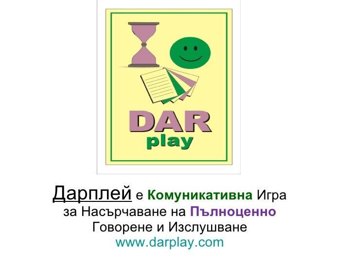 Дарплей  е  Комуникативна  Игра за Насърчаване на  Пълноценно   Говорене и Изслушване www.darplay.com