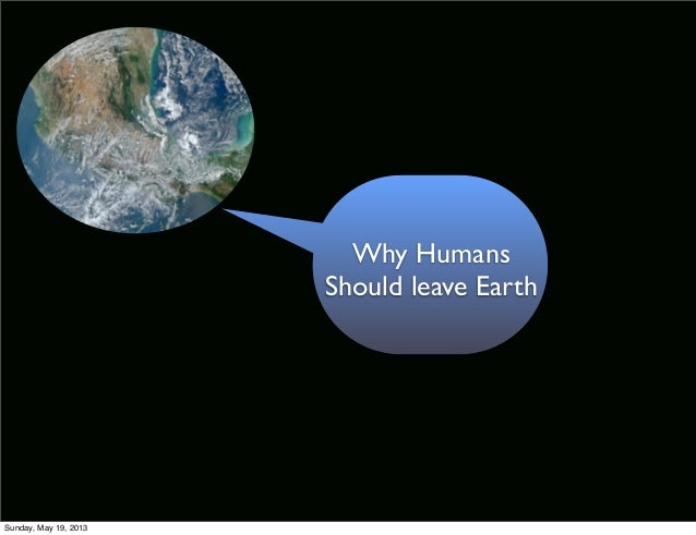 Why HumansShould leave EarthSunday, May 19, 2013