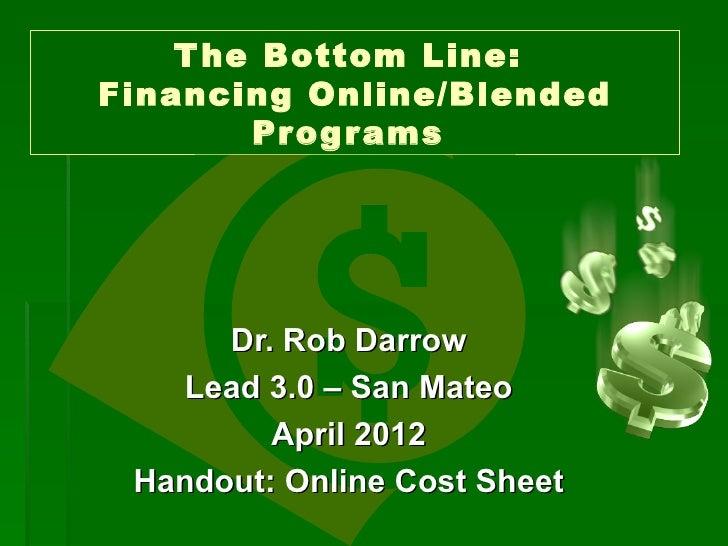T he Bottom Line:Financing Online/Blended        Pr og r ams      Dr. Rob Darrow   Lead 3.0 – San Mateo         April 2012...