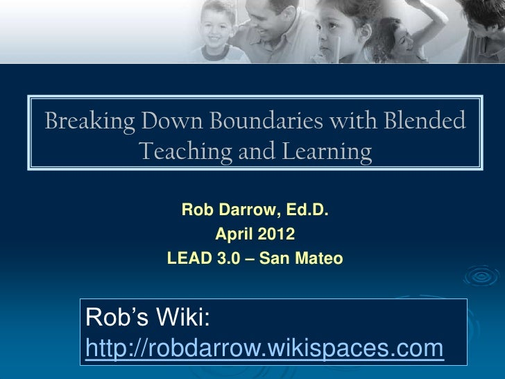 Breaking Down Boundaries with Blended         Teaching and Learning           Rob Darrow, Ed.D.               April 2012  ...