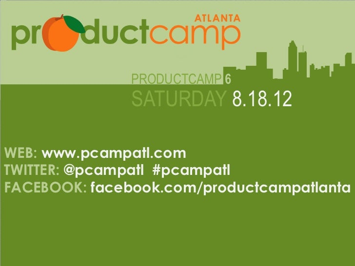 PRODUCTCAMP 6                  SATURDAY 8.18.12WEB: www.pcampatl.comTWITTER: @pcampatl #pcampatl               Web: www.pc...