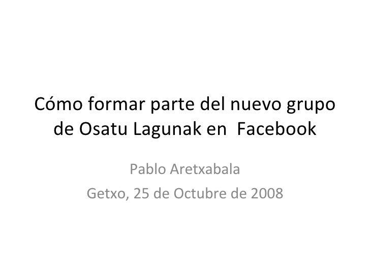 Cómo formar parte del nuevo grupo de Osatu Lagunak en  Facebook Pablo Aretxabala Getxo, 25 de Octubre de 2008