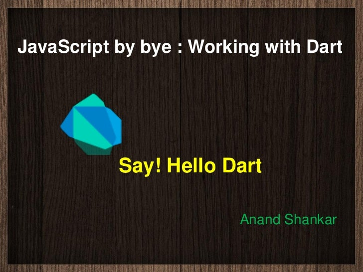 JavaScript by bye : Working with Dart           Say! Hello Dart                         Anand Shankar