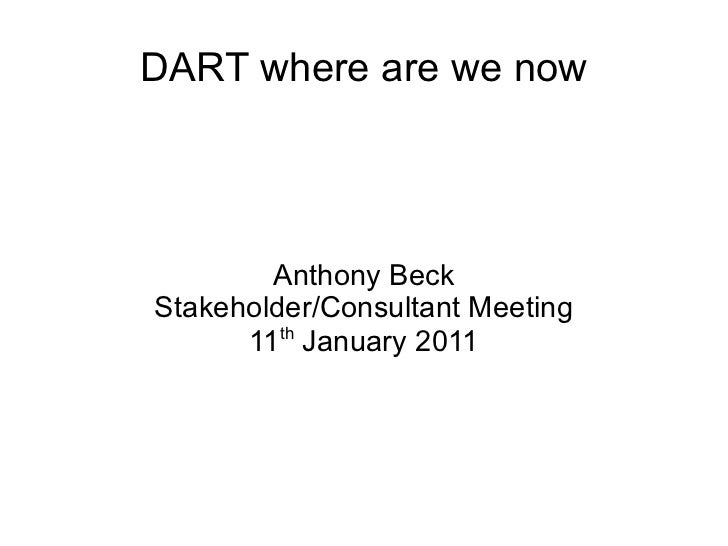 DART where are we now Anthony Beck Stakeholder/Consultant Meeting 11 th  January 2011