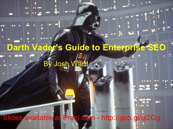 Darth Vaders Guide to Enterprise SEO             By Josh WardSlides available at Prezi.com - http://goo.gl/qi2Gg