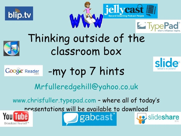 <ul><li>Thinking outside of the classroom box </li></ul><ul><li>my top 7 hints </li></ul><ul><li>[email_address] </li></ul...