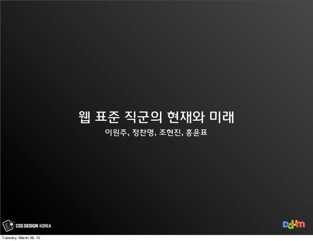 웹 표준 직군의 현재와 미래                          이원주, 정찬명, 조현진, 홍윤표Tuesday, March 26, 13