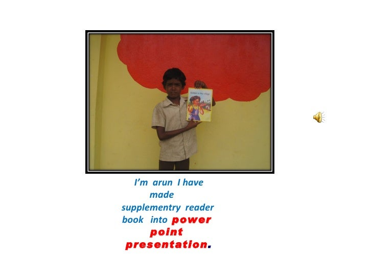I'm  arun  I have made  supplementry  reader  book  into  power  point  presentation .