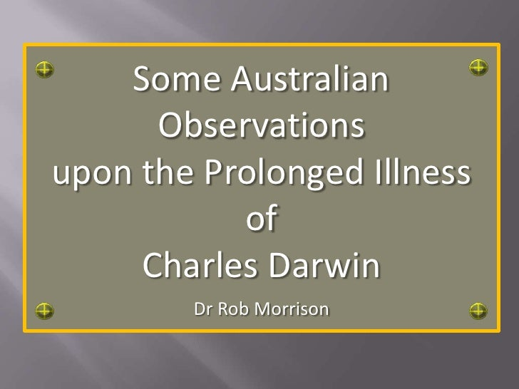 Some Australian Observations<br />upon the Prolonged Illness<br />of <br />Charles Darwin<br />Dr Rob Morrison<br />
