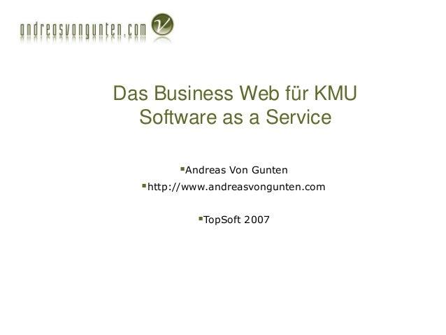 Das Business Web für KMU Software as a Service Andreas Von Gunten http://www.andreasvongunten.com TopSoft 2007