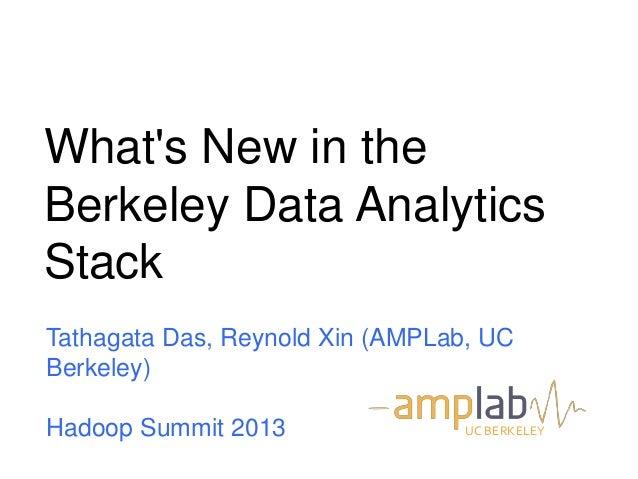 What's New in the Berkeley Data Analytics Stack Tathagata Das, Reynold Xin (AMPLab, UC Berkeley) Hadoop Summit 2013 UC BER...