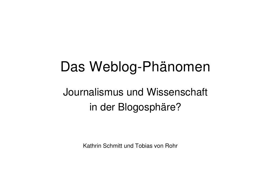 Das Weblog-Phänomen Journalismus und Wissenschaft      in der Blogosphäre?      Kathrin Schmitt und Tobias von Rohr