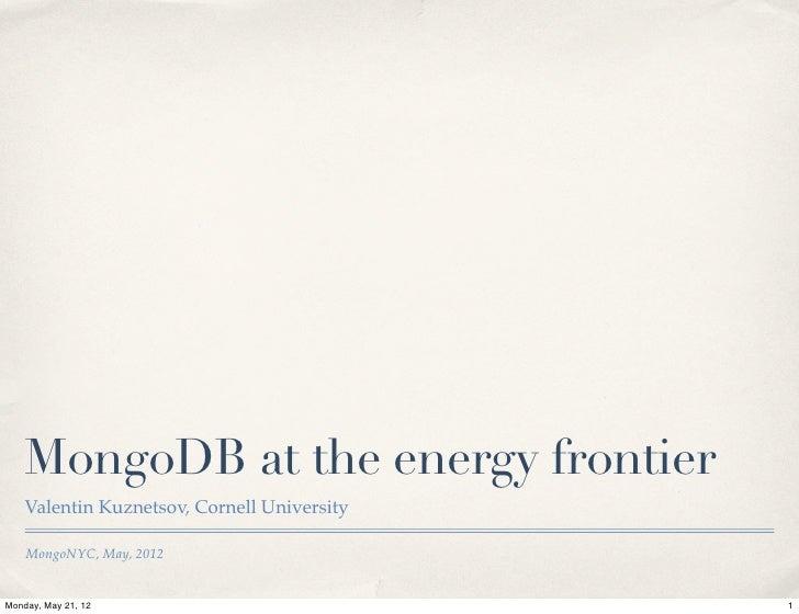 MongoDB at the energy frontier    Valentin Kuznetsov, Cornell University    MongoNYC, May, 2012Monday, May 21, 12         ...