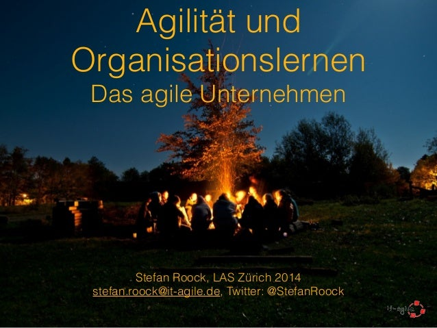 Agilität und  Organisationslernen  Das agile Unternehmen  !  Stefan Roock, LAS Zürich 2014  stefan.roock@it-agile.de, Twit...
