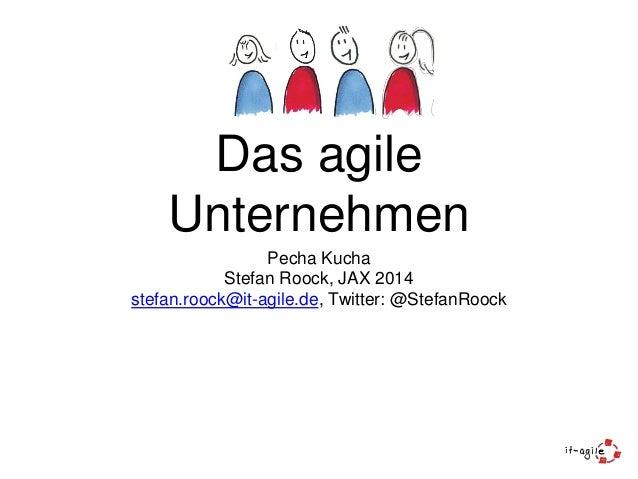 Das agile Unternehmen Pecha Kucha Stefan Roock, JAX 2014 stefan.roock@it-agile.de, Twitter: @StefanRoock