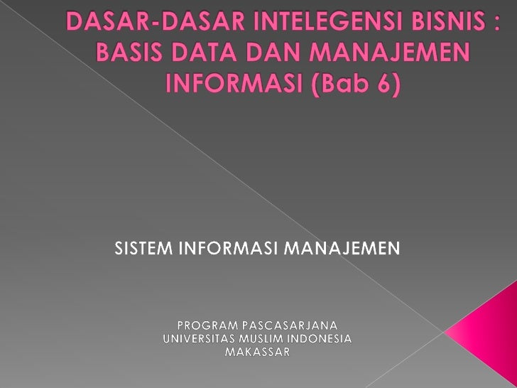 DASAR-DASAR INTELEGENSI BISNIS : BASIS DATA DAN MANAJEMEN INFORMASI (Bab 6)<br />SISTEM INFORMASI MANAJEMEN<br />PROGRAM P...