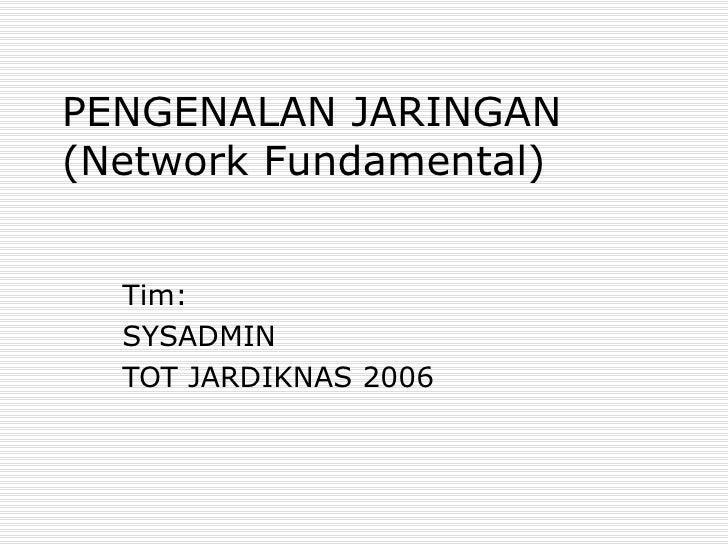 PENGENALAN JARINGAN (Network Fundamental) Tim: SYSADMIN TOT JARDIKNAS 2006