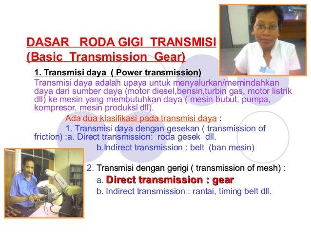 DASAR RODA GIGI TRANSMISI (Basic Transmission Gear) 1. Transmisi daya ( Power transmission) Transmisi daya adalah upaya un...