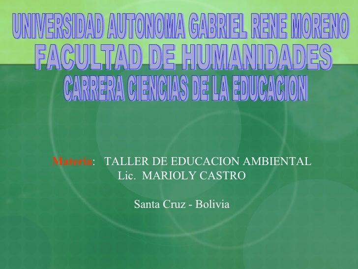 UNIVERSIDAD AUTONOMA GABRIEL RENE MORENO FACULTAD DE HUMANIDADES CARRERA CIENCIAS DE LA EDUCACION Materia :  TALLER DE EDU...