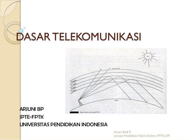DASAR TELEKOMUNIKASI  ARJUNI BP JPTE-FPTK UNIVERSITAS PENDIDIKAN INDONESIA Arjuni Budi P. Jurusan Pendidikan Teknik Elektr...