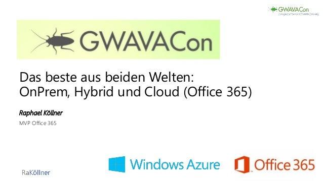 Das beste aus beiden Welten: OnPrem, Hybrid und Cloud (Office 365) Raphael Köllner MVP Office 365 1